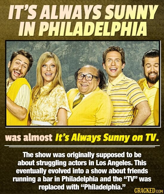 IT'S ALWA SUNNY FIPHIA IN was almost It's Always Sunny on TV. The show was originally supposed to be about struggling actors in LOS Angeles. This eventually evolved into a show about friends running a bar in Philadelphia and the TV' was replaced with Philadelphia.