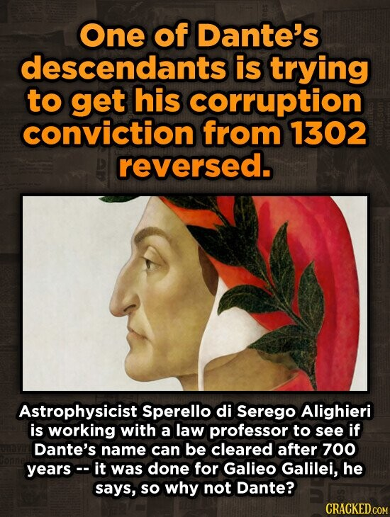One of Dante's descendants is trying to get his corruption conviction from 1302 reversed. Astrophysicist Sperello di Serego Alighieri is working with a law professor to see if Dante's name can be cleared after 700 yearsc- it was done for Galieo Galilei, he says, so why not Dante? CRACKED.COM