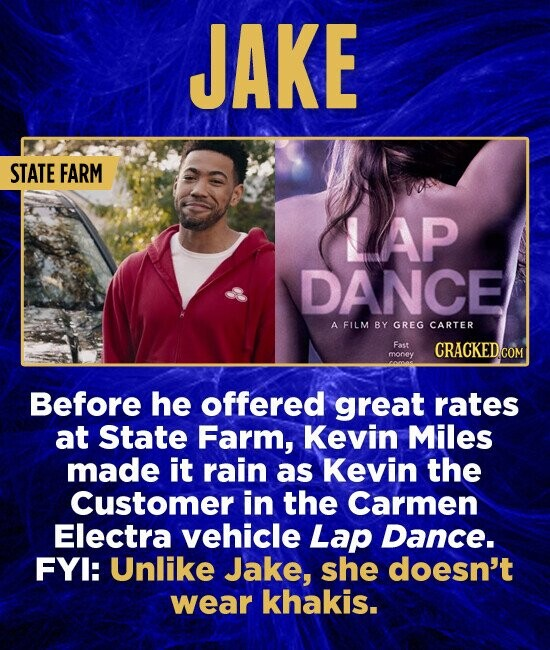 JAKE STATE FARM LAP DANCE A FILM BY GREG CARTER Fast money Before he offered great rates at State Farm, Kevin Miles made it rain as Kevin the Customer in the Carmen Electra vehicle Lap Dance. FYI: Unlike Jake, she doesn't wear khakis.