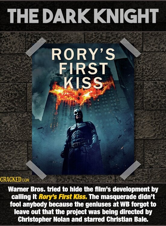 THE DARKKNIGHT RORY'S FIRST KISS CRACKED COM Warner Bros. tried to hide the film's development by calling it Rory's First Kiss. The masquerade didn't fool anybody because the geniuses at WB forgot to leave out that the project was being directed by Christopher Nolan and starred Christian Bale.
