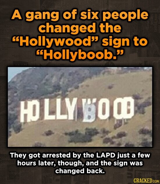 A gang of six people changed the Hollywood sign to Hollyboob. HOLLY BOOD They got arrested by the LAPD just a few hours later, though, and the sign was changed back.