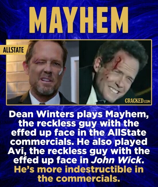 MAYHEM ALLSTATE CRACKED.COM Dean Winters plays Mayhem, the reckless guy with the effed up face in the AllState commercials. He also played Avi, the reckless guy with the effed up face in John Wick. He's more indestructible in the commercials.