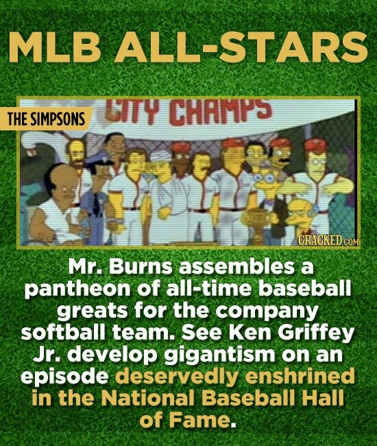 MLB ALL-STARS LITY CHAMPS THE SIMPSONS CRACKED COM Mr. Burns assembles a pantheon of all-time baseball greats for the company softball team. See Ken G