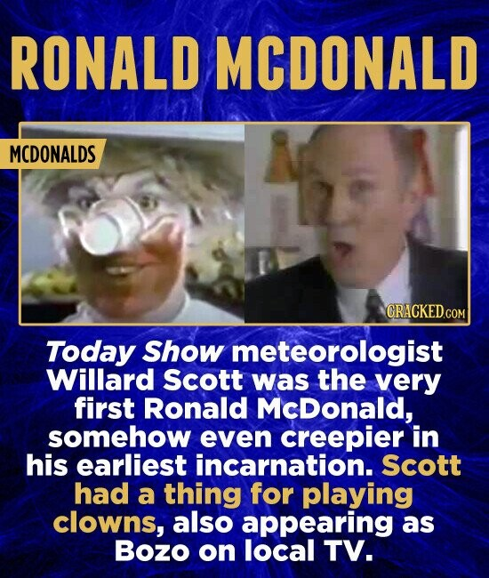 RONALD MCDONALD MCDONALDS GRACKED.COM Today Show meteorologist Willard Scott was the very first Ronald McDonald, somehow even creepier in his earliest incarnation. Scott had a thing for playing clowns, also appearing as Bozo on local TV.