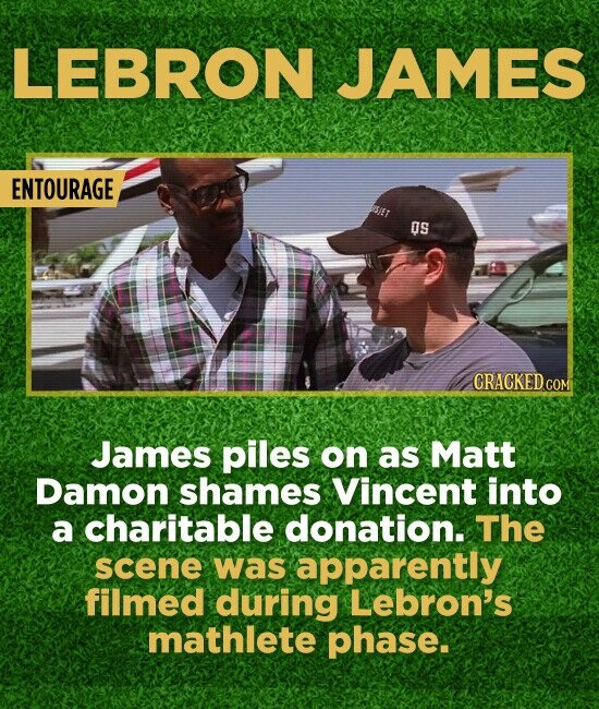 LEBRON JAMES ENTOURAGE OS GRACKED.COM James piles on as Matt Damon shames Vincent into a charitable donation. The scene was apparently filmed during L