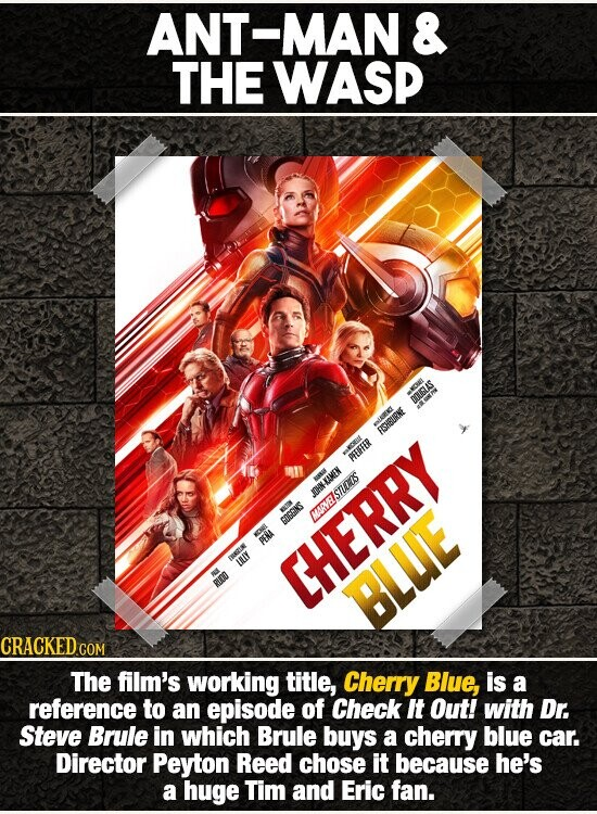 ANT-MAN & THE WASP OUGLAS ISHBURNE PEIFFER a TTAMEN JOHN-EAMEN MAANESTUOS COCGINS ERI PENA DA LIY RUOD CHERRY BLUE CRACKED CO COM The film's working title, Cherry Blue, is a reference to an episode of Check It Out! with Dr. Steve Brule in which Brule buys a cherry blue car. Director