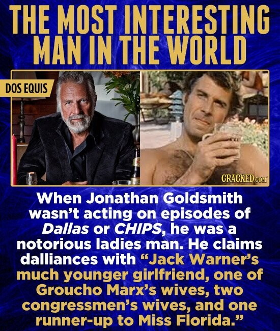 THE MOST INTERESTING MAN IN THE WORLD DOS EQUIS When Jonathan Goldsmith wasn't acting on episodes of Dallas or CHIPS, he was a notorious ladies man. He claims dalliances with Jack Warner's much younger girlfriend, one of Groucho Marx's wives, two congressmen's wives, and one runner-up to Miss Florida.
