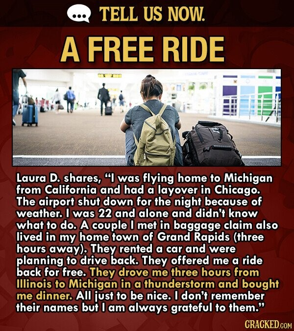 TELL US NOW. A FREE RIDE Laura D. shares, I was flying home to Michigan from California and had a layover in Chicago. The airport shut down for the night because of weather. 0 was 22 and alone and didn't know what to do. A couple I met in baggage