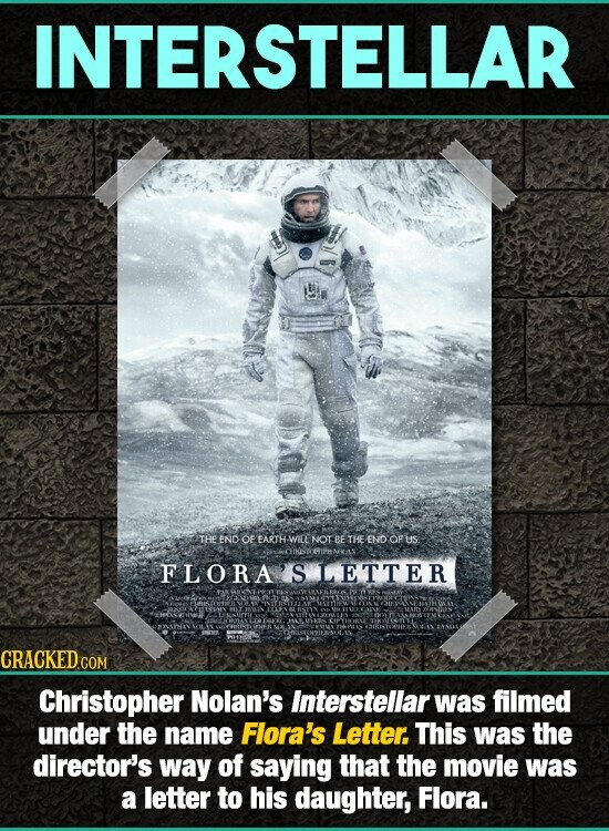 INTERSTELLAR THE END OF EARTHEWIRE NOT BE THEEND OFUS FLORA S LETTER Christopher Nolan's Interstellar was filmed under the name Flora's Letter. This was the director's way of saying that the movie was a letter to his daughter, Flora.