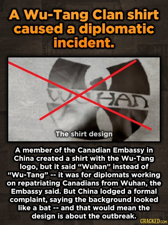 A Wu-Tang Clan shirt caused a diplomatic incident. HAD The shirt design A member of the Canadian Embassy in China created a shirt with the Wu-Tang logo, but it said Wuhan instead of Wu-Tang it was for diplomats working on repatriating Canadians from Wuhan, the Embassy said. But China lodged