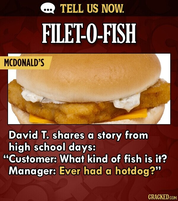 TELL US NOW. FILETO-FISH MCDONALD'S David T. shares a story from high school days: Customer: What kind of fish is it? Manager: Ever had a hotdog?