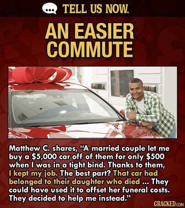 TELL US NOW. AN EASIER COMMUTE Matthew C. shares, A married couple let me buy a $5,000 car off of them for only $500 when was in a tight bind. Thanks to them, I kept my iob. The best part? That car had belonged to their daughter who died ...