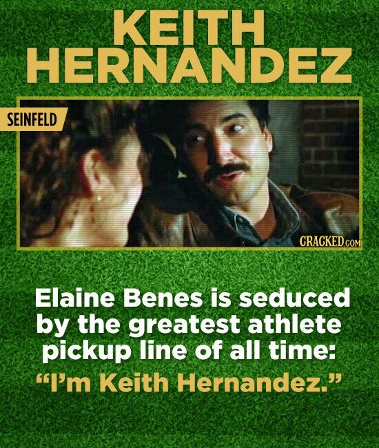 KEITH HERNANDEZ SEINFELD Elaine Benes is seduced by the greatest athlete pickup line of all time: I'm Keith Hernandez.