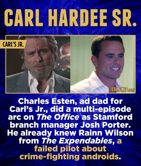 CARL HARDEE SR. CARL'S JR. Charles Esten, ad dad for Carl's Jr., did a multi-episode arc on The Office as Stamford branch manager Josh Porter. He already knew Rainn Wilson from The Expendables, a failed pilot about crime-fighting androids.
