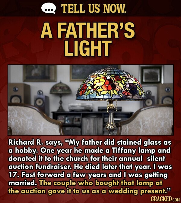 TELL US NOW. A FATHER'S LIGHT Richard R. says, My father did stained glass as a hobby. One year he made a Tiffany lamp and donated it to the church for their annual silent auction fundraiser. He died later that year. I was 17. Fast forward a few yearS and