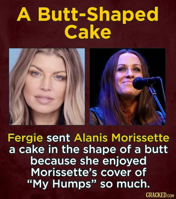 A Butt-Shaped Cake Fergie sent Alanis Morissette a cake in the shape of a butt because she enjoyed Morissette's cover of 'My Humps SO much. CRACKED.COM