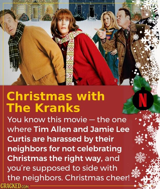 Christmas with The Kranks You know this movie the one where Tim Allen and Jamie Lee Curtis are harassed by their neighbors for not celebrating C