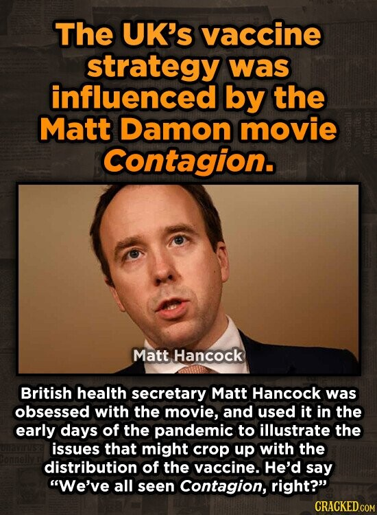 The UK's vaccine strategy was influenced by the Matt Damon movie Contagion. Matt Hancock British health secretary Matt Hancock was obsessed with the movie, and used it in the early days of the pandemic to illustrate the issues that might crop up with the distribution of the vaccine. He'd say