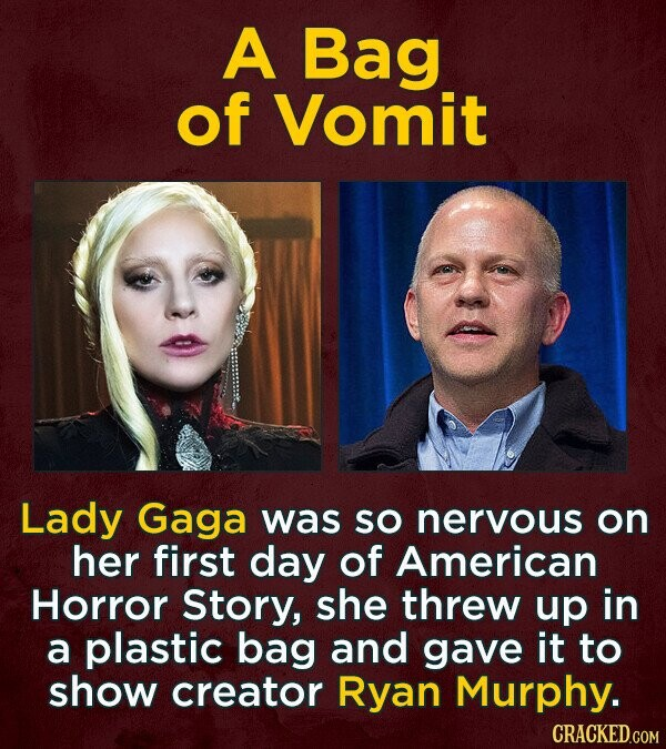 A Bag of Vomit Lady Gaga was So nervous on her first day of American Horror Story, she threw up in a plastic bag and gave it to show creator Ryan Murphy. CRACKED.COM