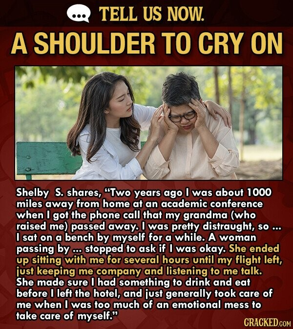 TELL US NOW. A SHOULDER TO CRY ON Shelby S. shares, Two years ago O was about 1000 miles away from home at an academic conference when I got the phone call that my grandma (who raised me) passed away. was pretty distraught, so... I sat on a bench