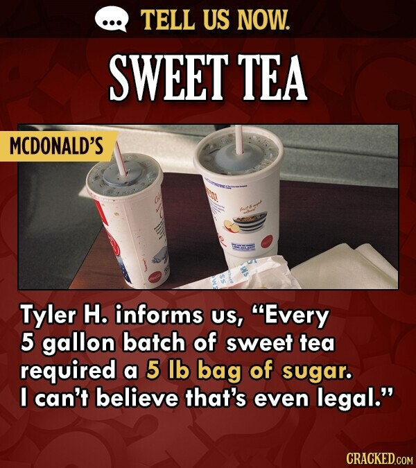 TELL US NOW. SWEET TEA MCDONALD'S Tyler H. informs US, Every 5 gallon batch of sweet tea required a 5 lb bag of sugar. I can't believe that's even legal.