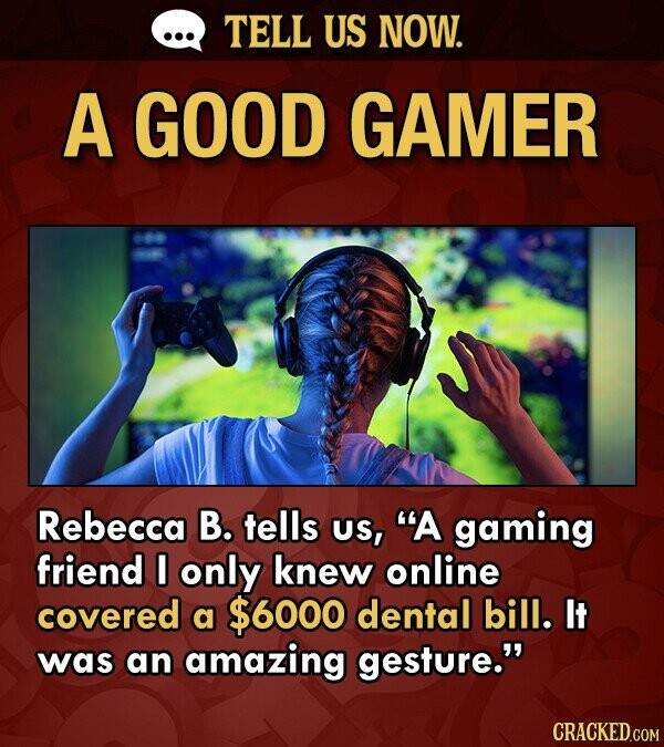 TELL US NOW. A GOOD GAMER Rebecca B. tells US, A gaming friend I only knew online covered a $6000 dental bill. It was an amazing gesture. CRACKED.COM