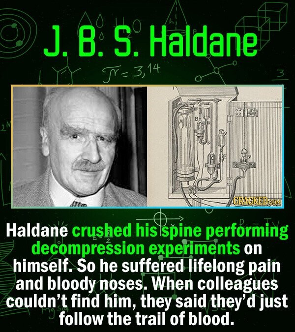 J.8.S.| Haldane T= 314 3 CRAGKEDCON Haldane crushed his spine performing decompression experiments on himself. So he suffered lifelong pain and bloody