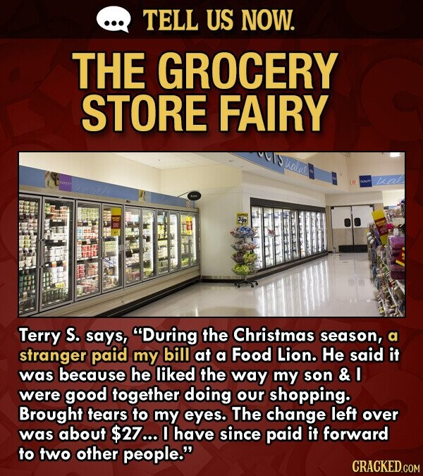 TELL US NOW. THE GROCERY STORE FAIRY Lalue wal Terry S. says, During the Christmas season, a stranger paid my bill at a Food Lion. He said it was because he liked the way my son & were good together doing our shopping. Brought tears to my eyes. The change
