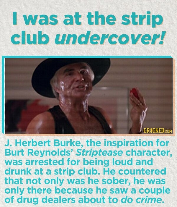 I was at the strip club undercover! CRACKEDCO J. Herbert Burke, the inspiration for Burt Reynolds' Striptease character, was arrested for being loud and drunk at a strip club. He countered that not only was he sober, he was only there because he saw a couple of drug dealers about