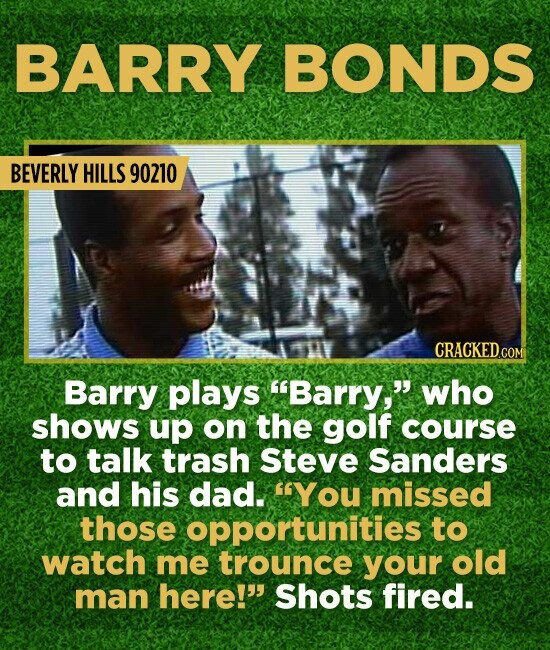 BARRY BONDS BEVERLY HILLS 90210 Barry plays Barry, who shows up on the golf course to talk trash steve Sanders and his dad. YOu missed those opport