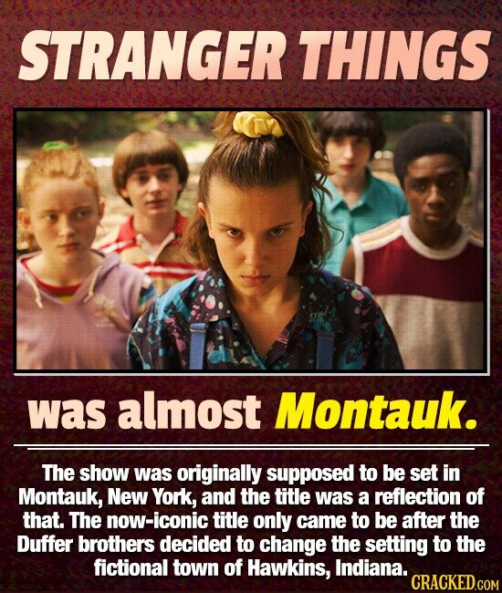 STRANGER THINGS was almost Montauk. The show was originally supposed to be set in Montauk, New York, and the title was a reflection of that. The now-iconic title only came to be after the Duffer brothers decided to change the setting to the fictional town of Hawkins, Indiana. CRACKED.COM