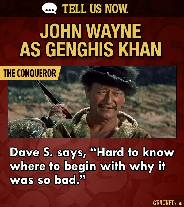 TELL US NOW. JOHN WAYNE AS GENGHIS KHAN THE CONQUEROR Dave S. says, Hard to know where to begin with why it was so bad.
