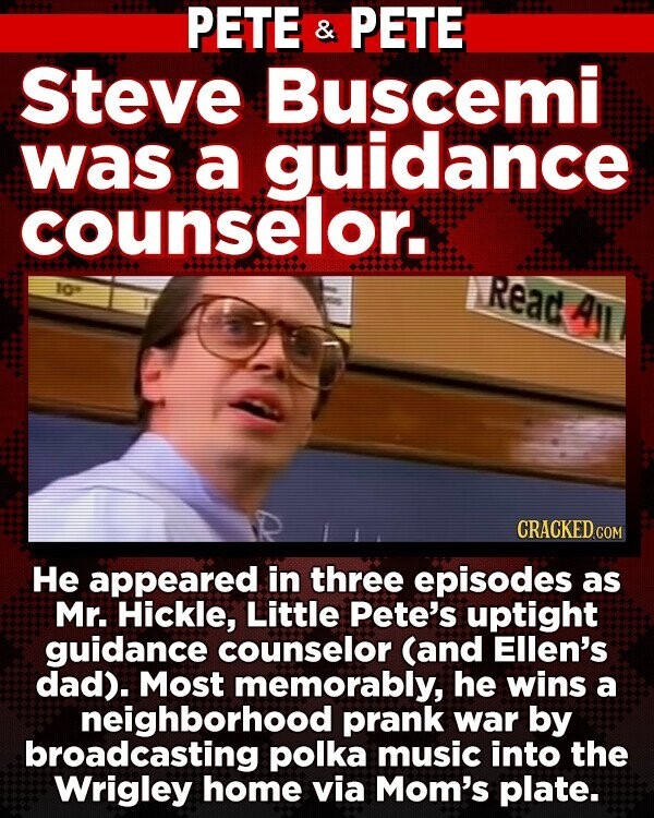 PETE & PETE Steve Buscemi was a guidance counselor. Io Read All He appeared in three episodes as Mr. Hickle, Little Pete's uptight guidance counselor (and Ellen's dad). Most memorably, he wins a neighborhood prank war by broadcasting polka music into the Wrigley home via Mom's plate.
