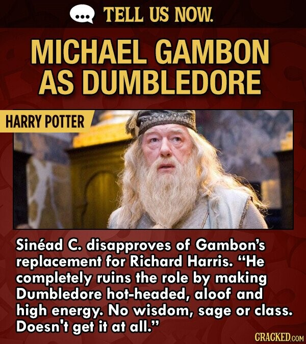 TELL US NOW. MICHAEL GAMBON AS DUMBLEDORE HARRY POTTER Sinead C. disapproves of Gambon's replacement for Richard Harris. He completely ruins the role by making Dumbledore hot-headed, aloof and high energy. No wisdom, sage or class. Doesn't get it at all.