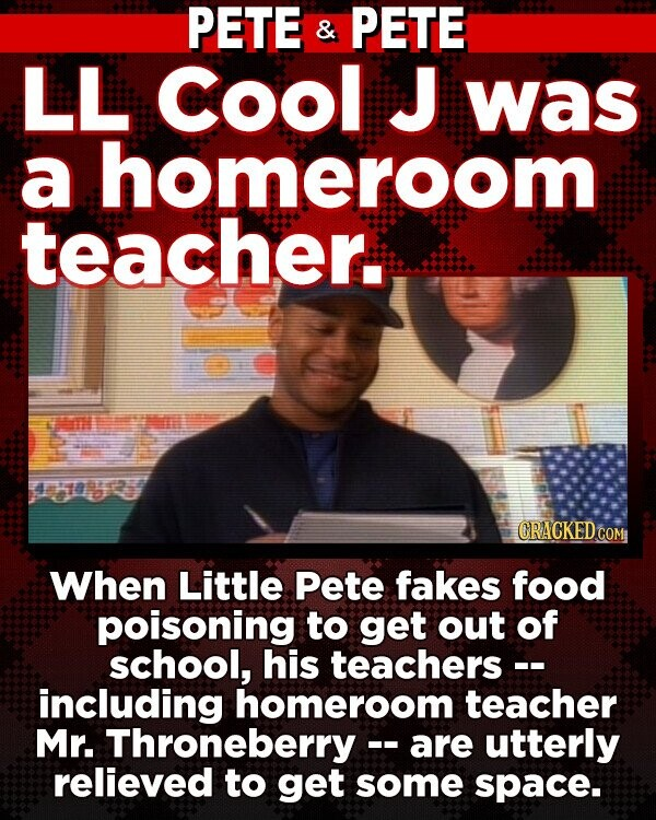PETE & PETE LL Cool J was a homeroom teacher:s T 4ea CRACKEDCO When Little Pete fakes food poisoning to get out of school, his teachers -- including homeroom teacher Mr. Throneberry - are utterly relieved to get some space.