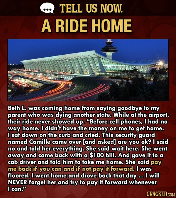 TELL US NOW. A RIDE HOME Beth L. was coming home from saying goodbye to my parent who was dying another state. While at the airport, their ride never showed up. Before cell phones, I had no way home. I didn't have the money on me to get home. I