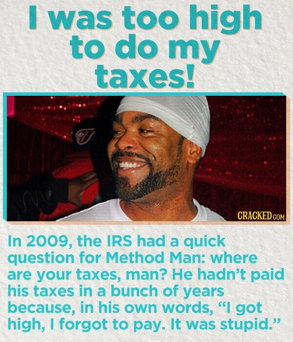 I was too high to do my taxes! CRACKED.COM In 2009, the IRS had a quick question for Method Man: where are your taxes, man? He hadn't paid his taxes in a bunch of years because, in his own words, I got high, I forgot to pay. It was stupid.