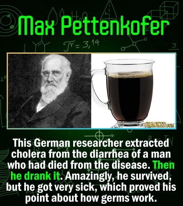Max Pettenkofer TY- 3,14 14 3 GRACKEDOOM This German researcher extracted cholera from the diarrhea of a man who had died from the disease. Then he dr