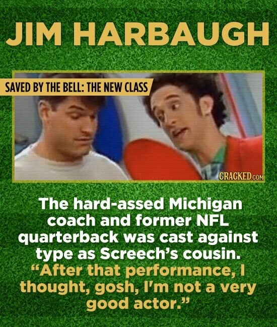 JIM HARBAUGH SAVED BY THE BELL: THE NEW CLASS CRACKED COM The hard-assed Michigan coach and former NFL quarterback was cast against type as Screech's