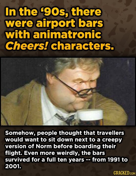 In the '9Os, there were airport bars with animatronic Cheers! characters. Somehow, people thought that travellers would want to sit down next to a creepy version of Norm before boarding their flight. Even more weirdly, the bars survived for a full ten yearsc. from 1991 to 2001.