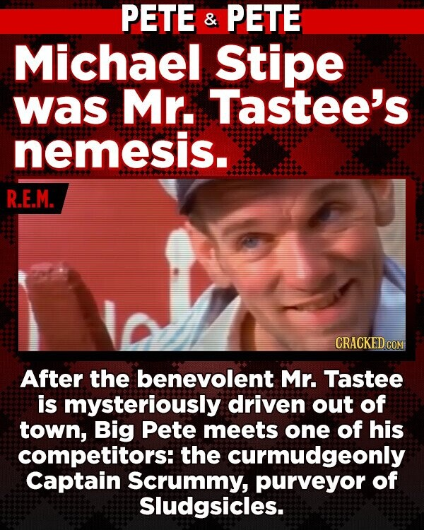 PETE & PETE Michael Stipe was Mr. Tastee's nemesis. R.E.M. After the benevolent Mr. Tastee is mysteriously driven out of town, Big Pete meets one of his competitors: the curmudgeonly Captain Scrummy, purveyor of Sludgsicles.
