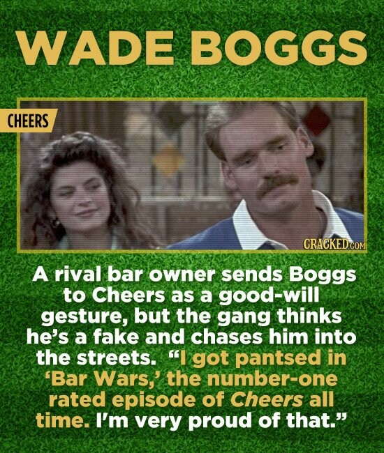 WADE BOGGS CHEERS A rival bar owner sends Boggs to Cheers as a good-will gesture, but the gang thinks he's a fake and chases him into the streets. I