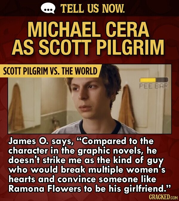 TELL US NOW. MICHAEL CERA AS SCOTT PILGRIM SCOTT PILGRIM VS. THE WORLD PEE BAF James O. says, Compared to the character in the graphic novels, he doesn't strike me as the kind of guy who would break multiple women's hearts and convince someone like Ramona Flowers to be his