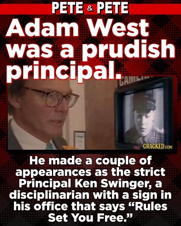 PETE & PETE Adam West was a prudish principal. CRACKEDGON He made a couple of appearances as the strict Principal Ken Swinger, a disciplinarian with a sign in his office that says Rules Set You Free.