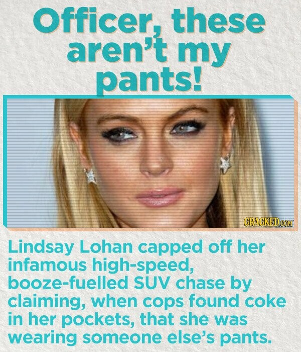 Officer, these aren't my pants! Lindsay Lohan capped off her infamous high-speed, booze-fuelled SUV chase by claiming, when cops found coke in her pockets, that she was wearing someone else's pants.