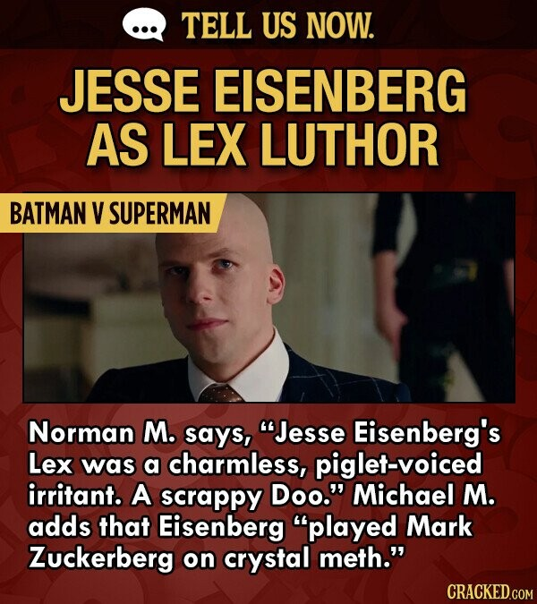 TELL US NOW. JESSE EISENBERG AS LEX LUTHOR BATMAN V SUPERMAN Norman M. says, Jesse Eisenberg's Lex was a charmless, piglet-voiced irritant. A scrappy Doo. Michael M. adds that Eisenberg played Mark Zuckerberg on crystal meth. CRACKED.COM