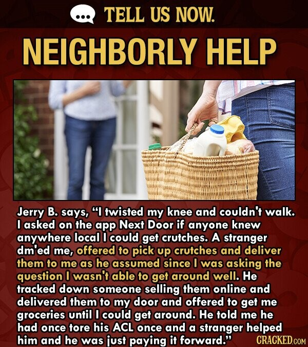 TELL US NOW. NEIGHBORLY HELP Jerry B. says, I twisted my knee and couldn't walk. I asked on the app Next Door if anyone knew anywhere local D could get crutches. A stranger dm'ed me, offered to pick up crutches and deliver them to me as he assumed since O