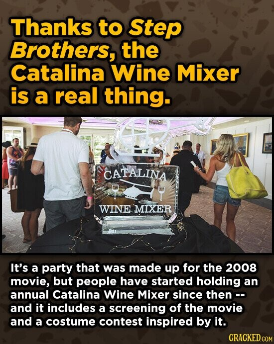 Thanks to Step Brothers, the Catalina Wine Mixer is a real thing. CATALINA WINEMIXER It's a party that was made up for the 2008 movie, but people have started holding an annual Catalina Wine Mixer since then- and it includes a screening of the movie and a costume contest inspired
