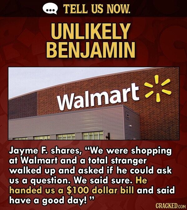 TELL US NOW. UNLIKELY BENJAMIN Walmart Jayme F. shares, We were shopping at Walmart and a total stranger walked up and asked if he could ask US a question. We said sure. He handed US a $100 dollar bill and said have a good day!