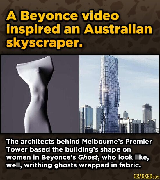 A Beyonce video inspired an Australian skyscraper. The architects behind Melbourne's Premier Tower based the building's shape on women in Beyonce's Ghost, who look like, well, writhing ghosts wrapped in fabric. CRACKED.COM